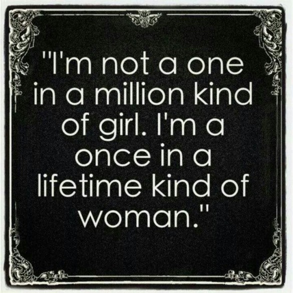 Just remember, you are not a one in a million kind of girl.